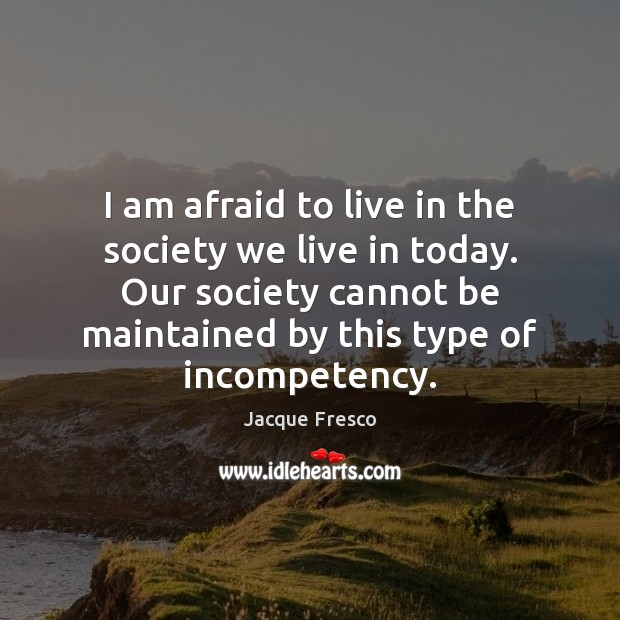 I am afraid to live in the society we live in today. Jacque Fresco Picture Quote