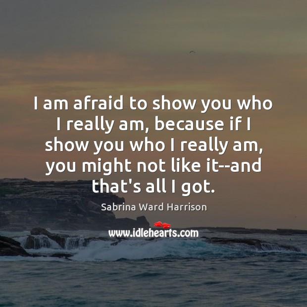 I am afraid to show you who I really am, because if Image