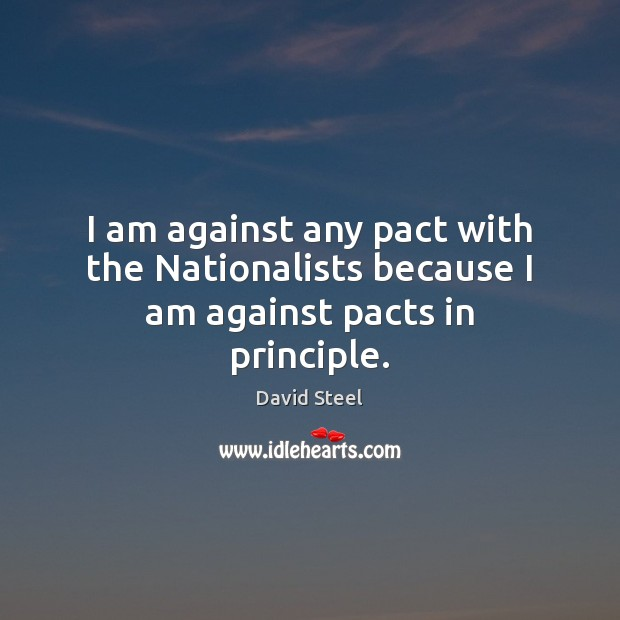 I am against any pact with the Nationalists because I am against pacts in principle. Image