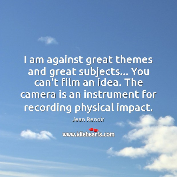 I am against great themes and great subjects… You can't film an Image