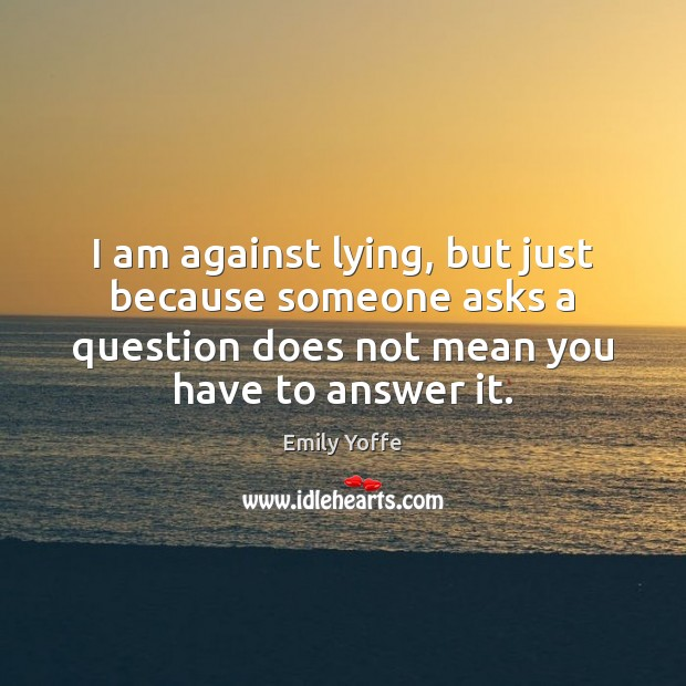 I am against lying, but just because someone asks a question does Image