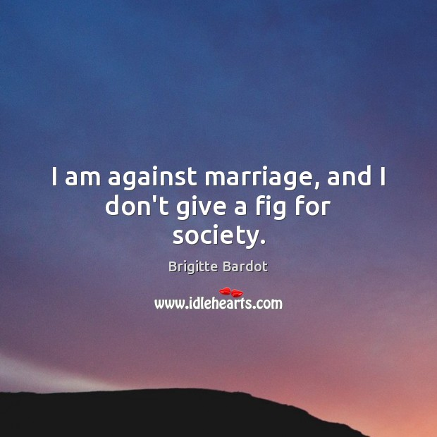 I am against marriage, and I don't give a fig for society. Image