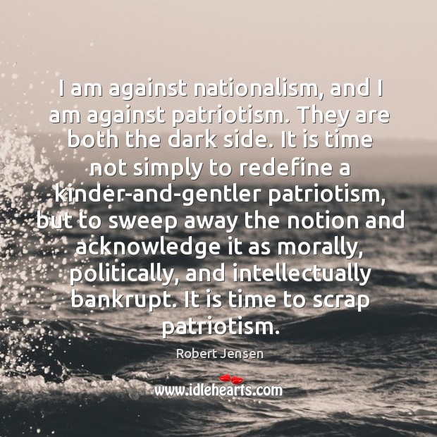 I am against nationalism, and I am against patriotism. They are both Robert Jensen Picture Quote