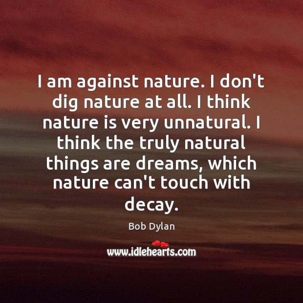 Image, I am against nature. I don't dig nature at all. I think