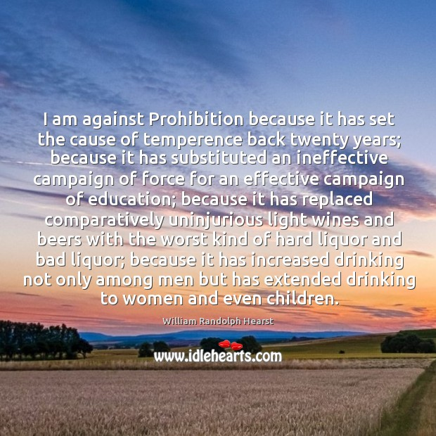 I am against Prohibition because it has set the cause of temperence Image