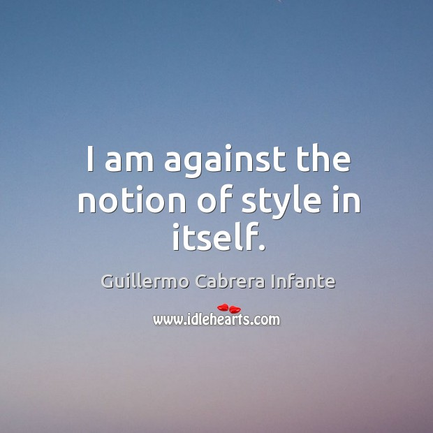 I am against the notion of style in itself. Image