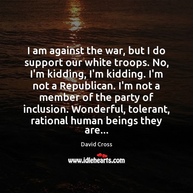 I am against the war, but I do support our white troops. David Cross Picture Quote