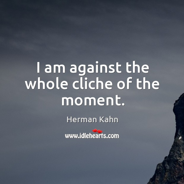 I am against the whole cliche of the moment. Image