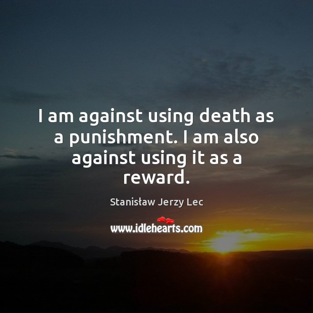 I am against using death as a punishment. I am also against using it as a reward. Image