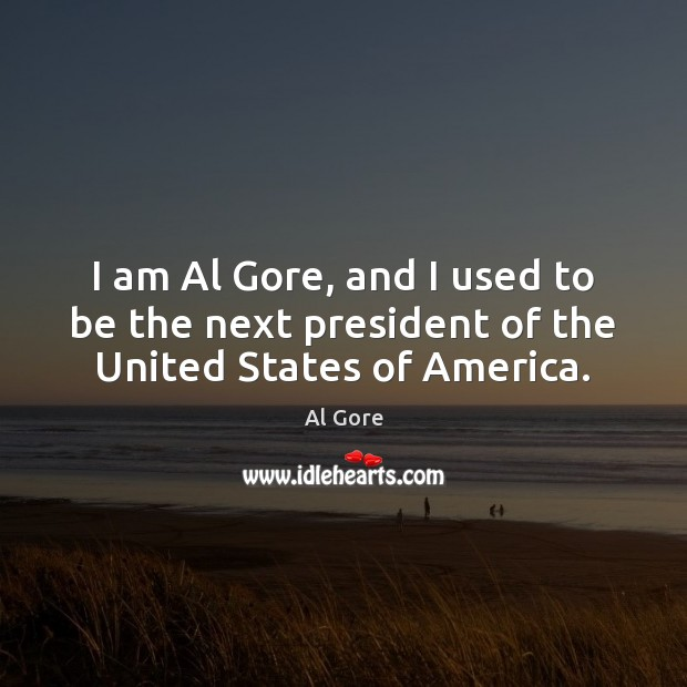 Image, I am Al Gore, and I used to be the next president of the United States of America.