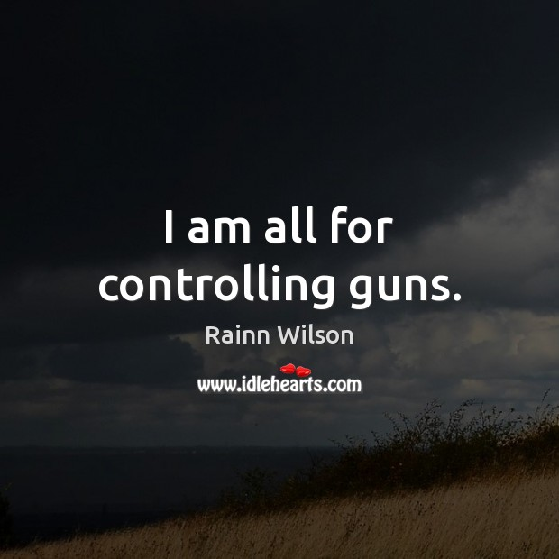 I am all for controlling guns. Rainn Wilson Picture Quote