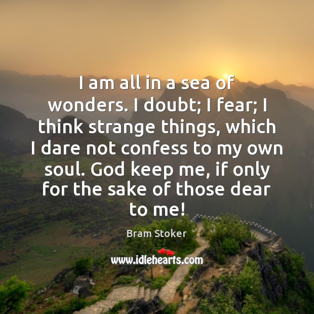 Image, I am all in a sea of wonders. I doubt; I fear;