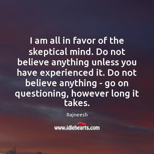 Image, I am all in favor of the skeptical mind. Do not believe
