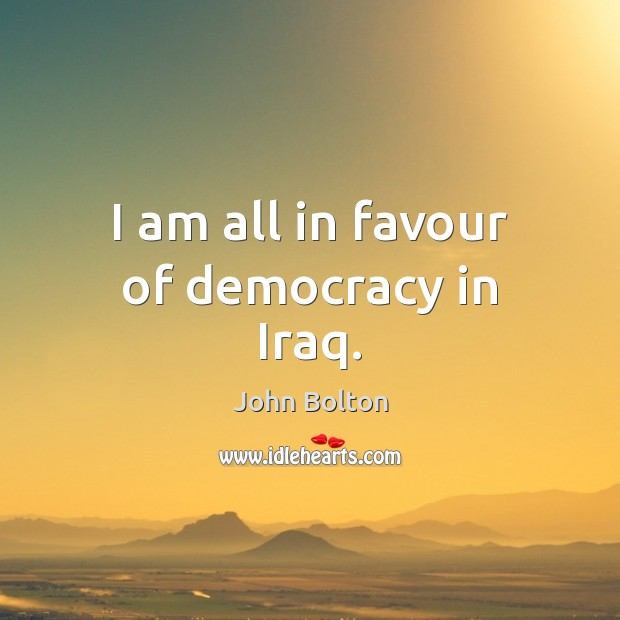 I am all in favour of democracy in Iraq. John Bolton Picture Quote