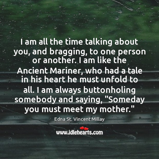 I am all the time talking about you, and bragging, to one Edna St. Vincent Millay Picture Quote