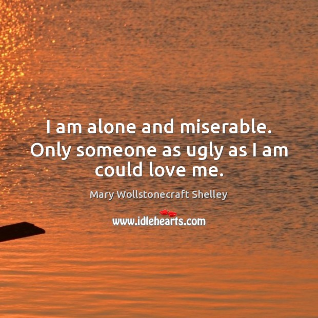 I am alone and miserable. Only someone as ugly as I am could love me. Mary Wollstonecraft Shelley Picture Quote