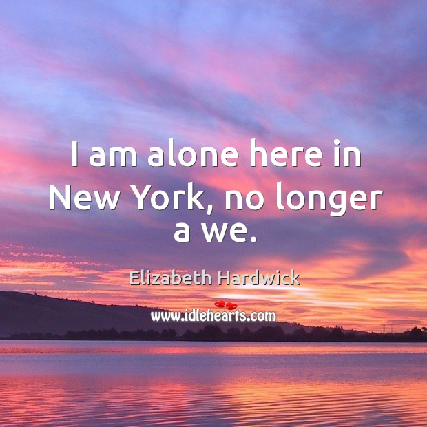 Image, I am alone here in new york, no longer a we.