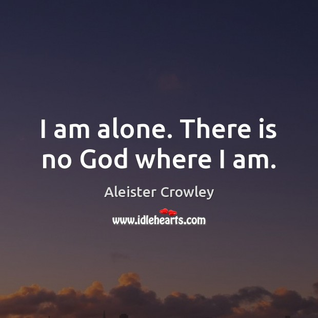 I am alone. There is no God where I am. Aleister Crowley Picture Quote