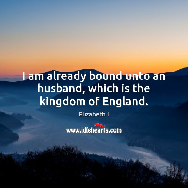 I am already bound unto an husband, which is the kingdom of England. Elizabeth I Picture Quote