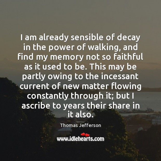 Image, I am already sensible of decay in the power of walking, and