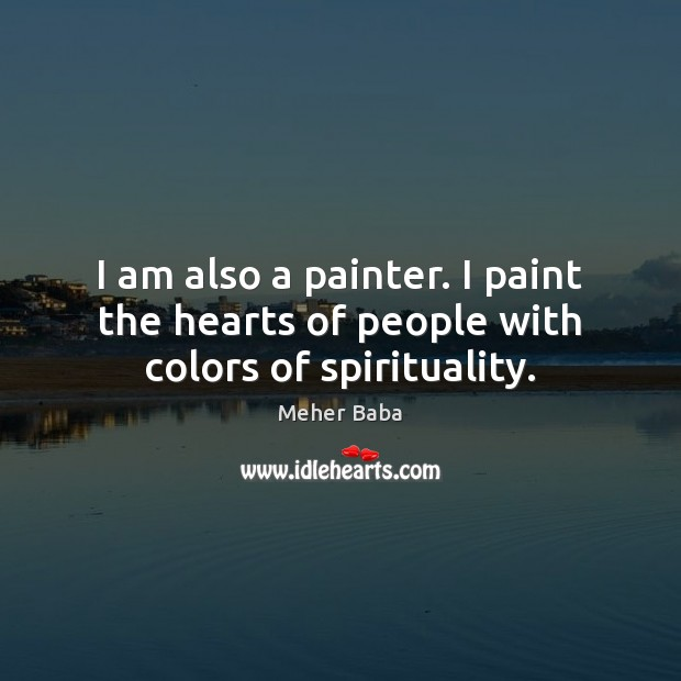 I am also a painter. I paint the hearts of people with colors of spirituality. Meher Baba Picture Quote