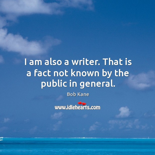 Image, I am also a writer. That is a fact not known by the public in general.