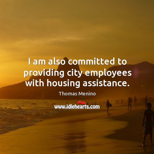 I am also committed to providing city employees with housing assistance. Thomas Menino Picture Quote