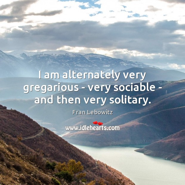 I am alternately very gregarious – very sociable – and then very solitary. Fran Lebowitz Picture Quote