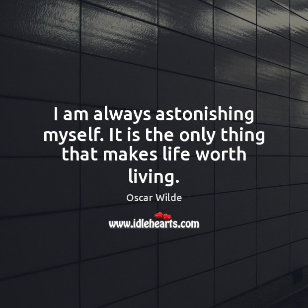 Image, I am always astonishing myself. It is the only thing that makes life worth living.