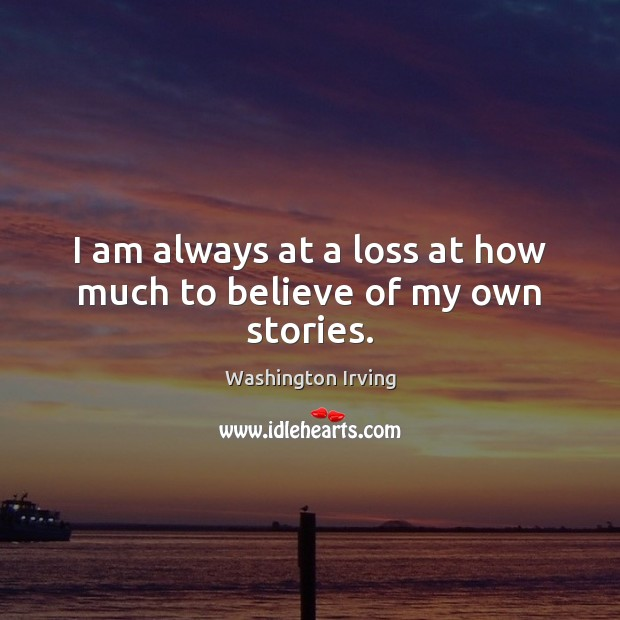 I am always at a loss at how much to believe of my own stories. Washington Irving Picture Quote