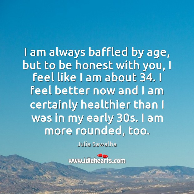 Image, I am always baffled by age, but to be honest with you,