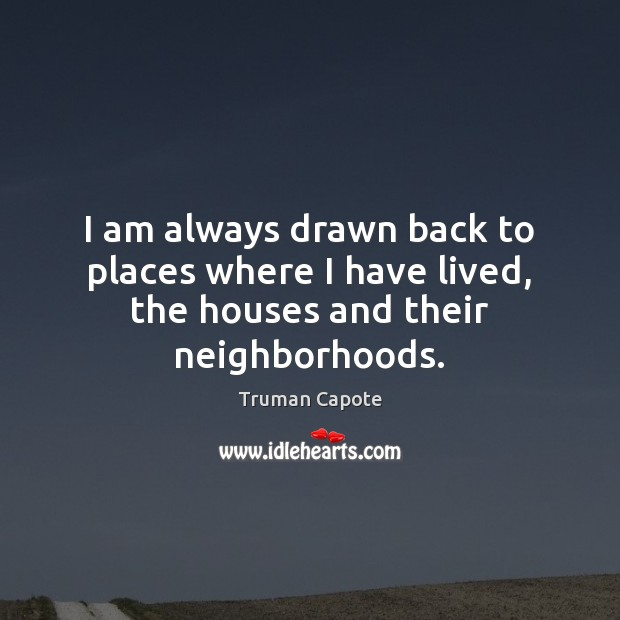 Image, I am always drawn back to places where I have lived, the houses and their neighborhoods.