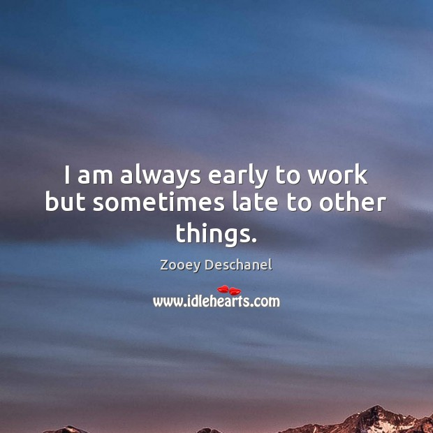 I am always early to work but sometimes late to other things. Image