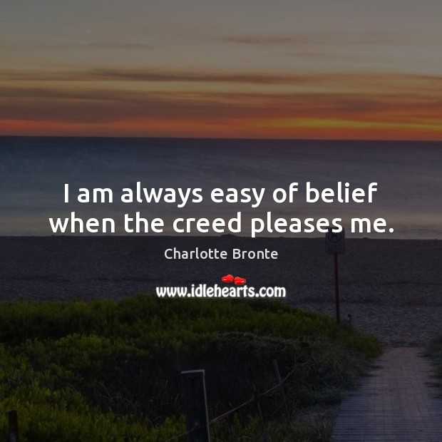 Image, I am always easy of belief when the creed pleases me.