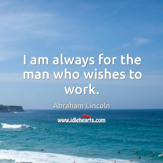 I am always for the man who wishes to work. Image