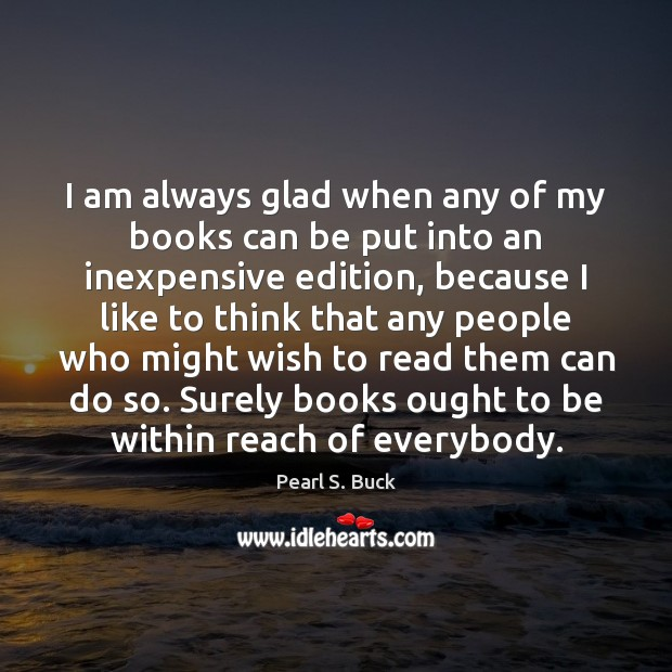 I am always glad when any of my books can be put Pearl S. Buck Picture Quote