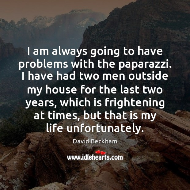 I am always going to have problems with the paparazzi. I have David Beckham Picture Quote