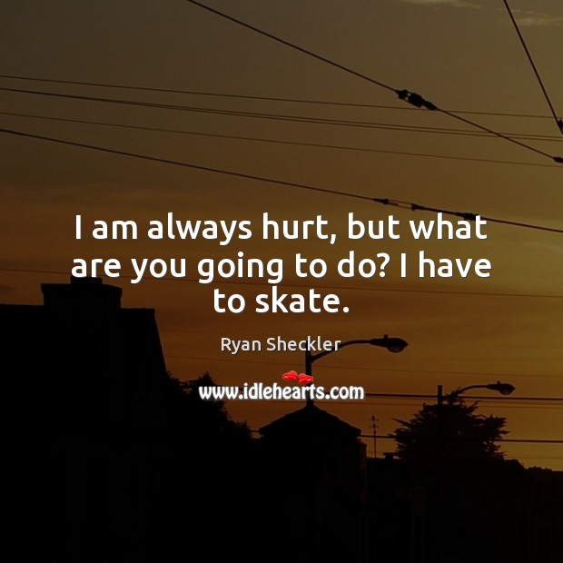 I am always hurt, but what are you going to do? I have to skate. Ryan Sheckler Picture Quote