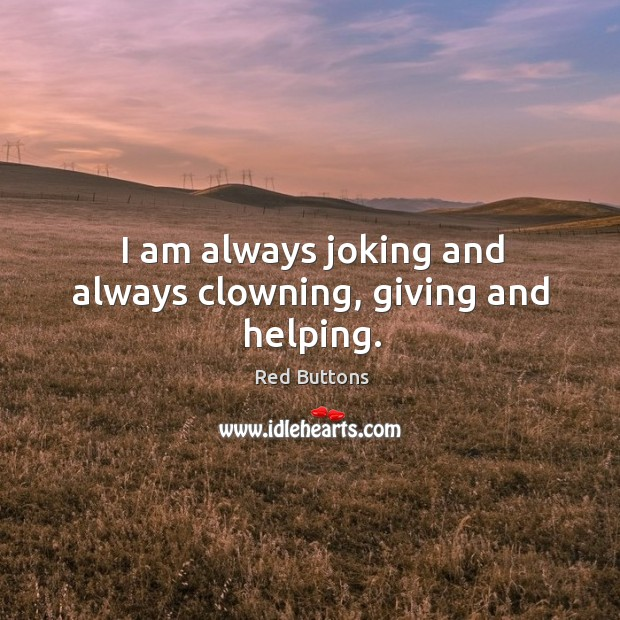 Image, I am always joking and always clowning, giving and helping.