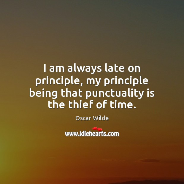 I am always late on principle, my principle being that punctuality is the thief of time. Punctuality Quotes Image
