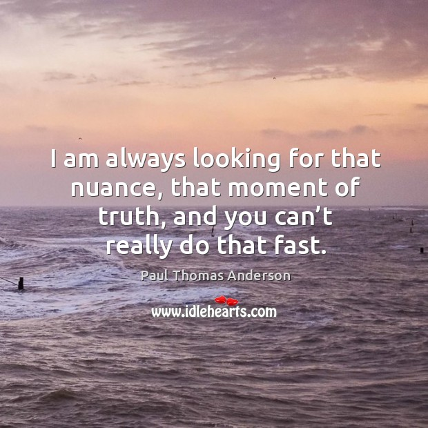 I am always looking for that nuance, that moment of truth, and you can't really do that fast. Paul Thomas Anderson Picture Quote