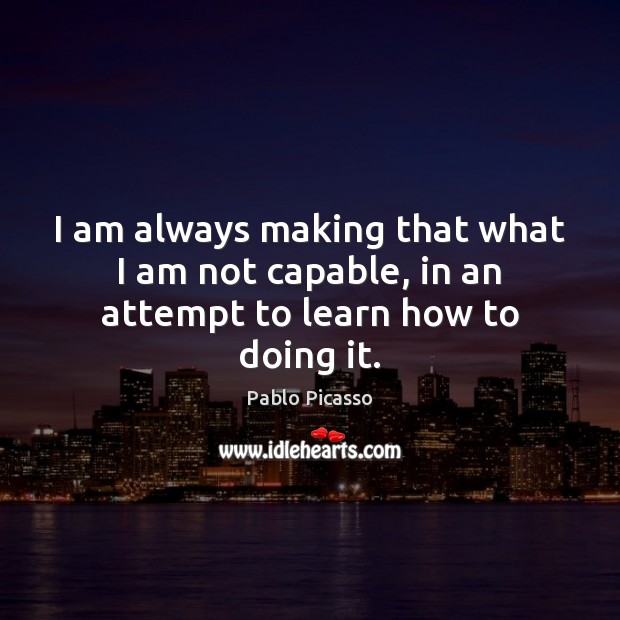 I am always making that what I am not capable, in an attempt to learn how to doing it. Image