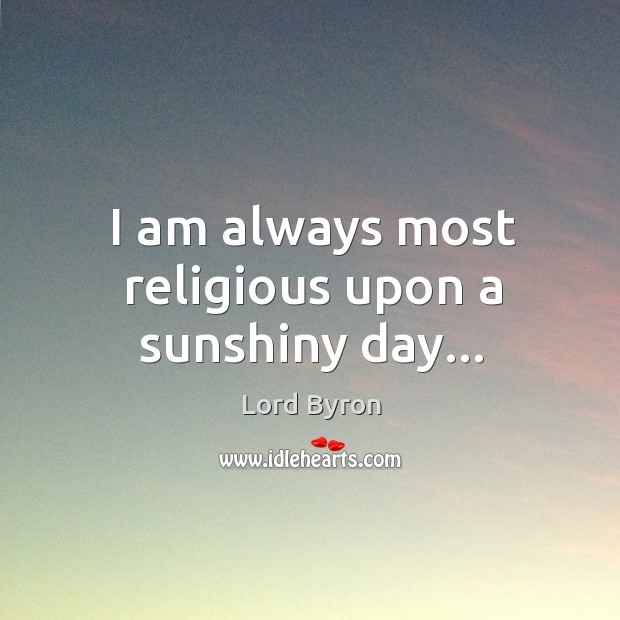 Image, I am always most religious upon a sunshiny day…