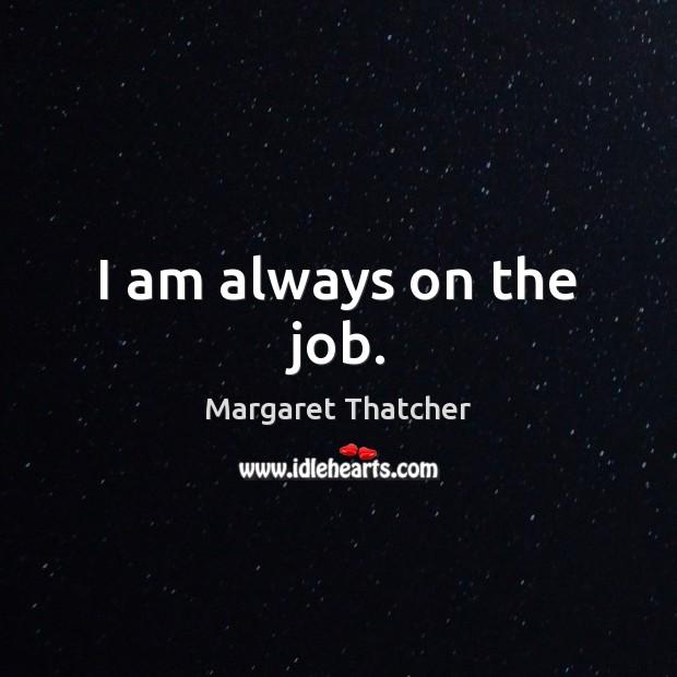 Image, I am always on the job.