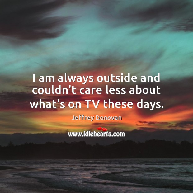 I am always outside and couldn't care less about what's on TV these days. Jeffrey Donovan Picture Quote