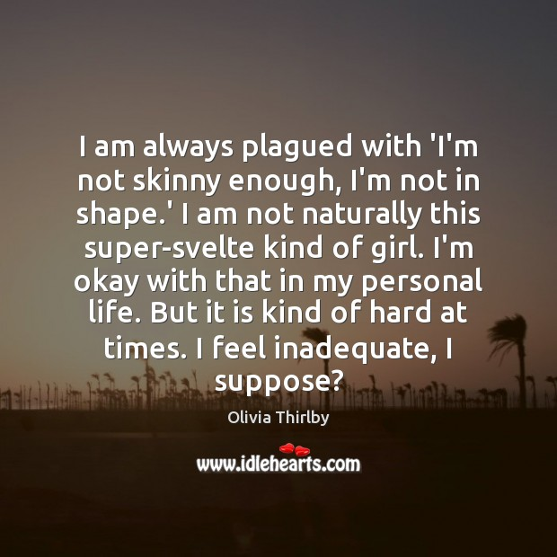 I am always plagued with 'I'm not skinny enough, I'm not in Olivia Thirlby Picture Quote