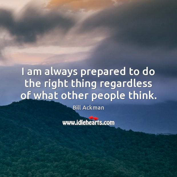 Image, I am always prepared to do the right thing regardless of what other people think.