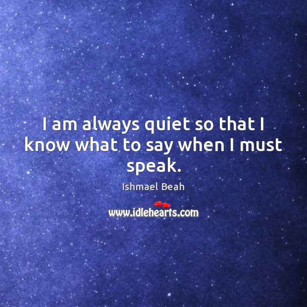 I am always quiet so that I know what to say when I must speak. Ishmael Beah Picture Quote
