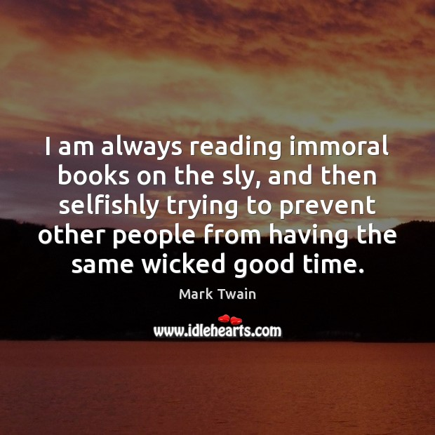 I am always reading immoral books on the sly, and then selfishly Image