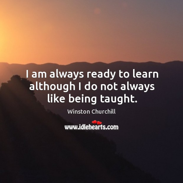 I am always ready to learn although I do not always like being taught. Image